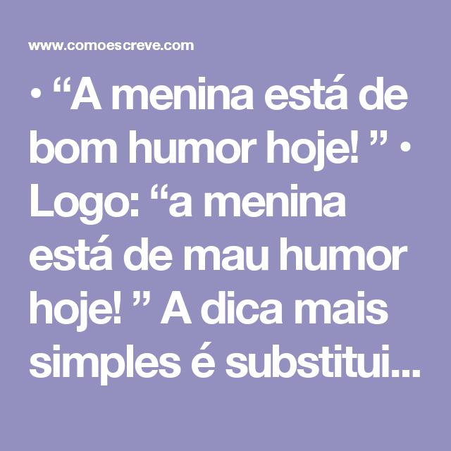 """• """"A menina está de bom humor hoje! """" • Logo: """"a menina está de mau humor hoje! """"  A dica mais simples é substituir uma palavra pela outra a fim de descobrir se deve usar o """"mau"""" ou """"mal"""", ou até mesmo o """"bem"""" e o """"bom"""". Percebe-se, então, que a """"mau humor"""" está com a ortografia completamente correta!  Mal-humorado  Agora, quando estamos falando dos advérbios """"mal"""" e """"bem"""", devemos prestar atenção. Ambas as palavras são advérbios de modo, indicado a maneira como foi feita. Veja abaixo os…"""