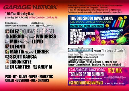 Garage Nation 16th Birthday Spectacular - DJ EZ, Norris Da Boss Windross, Mike Ruff Cutt Lloyd, DJ Fonti and More at Coronet Theatre. On Saturday July 06, 2013 at 10:00 pm, ends Sunday July 07, 2013 at 6:00 am. Price: Member cheaper entry, Early bird and sundance festival: £15.95, Early bird (til 3am): £10.45, Early ticket (by 11.15pm): £7.50. DJ EZ - Exclusive 2 Hour Set Norris Da Boss Windross / Mike Ruff Cutt Lloyd DJ Fonti. Coronet Theatre, 28 New Kent Road, London, SE1 6TJ, UK.