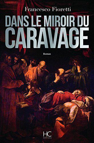 Lire Dans Le Miroir Du Caravage De Francesco Fioretti Http Infos 75 Com Caravage Roman Historique Roman