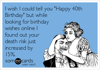 Funny Birthday Ecard I Wish Could Tell You Happy 40th But While Looking For Wishes Online Found Out Your Death Risk Just Increased