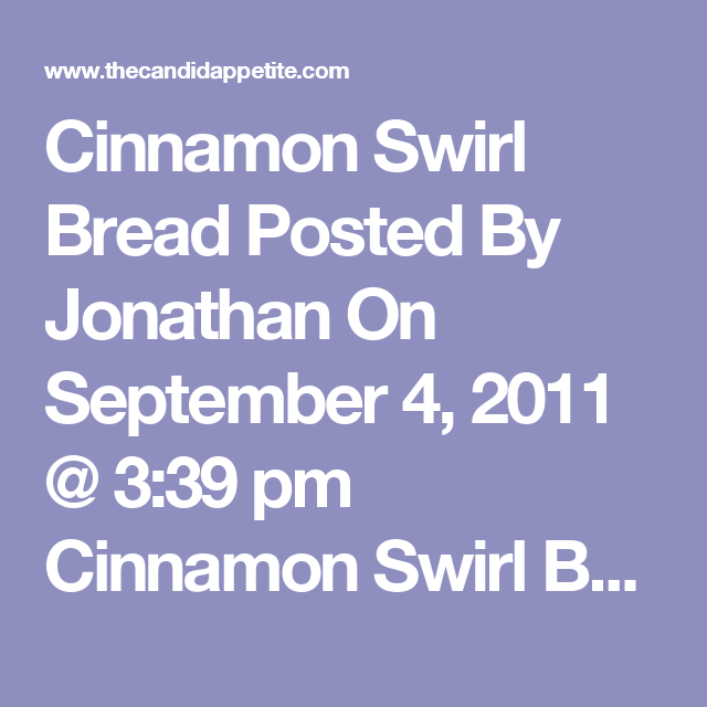 Cinnamon Swirl Bread Posted By Jonathan On September 4, 2011 @ 3:39 pm Cinnamon Swirl Bread Taken From The Pioneer Woman. Ingredients 1 cup Milk 6 Tablespoons Butter 2-1/2 teaspoons Active Dry Yeast 2 whole Eggs 1/3 cup Sugar 3-1/2 cups All-purpose Flour 1 teaspoon Salt 1/3 cup Sugar 2 Tablespoons Cinnamon Egg And Milk, Mixed Together, For Brushing Softened Butter, For Smearing And Greasing Preparation Instructions Melt butter with milk. Heat until very warm, but don't boil. Allow to coo...