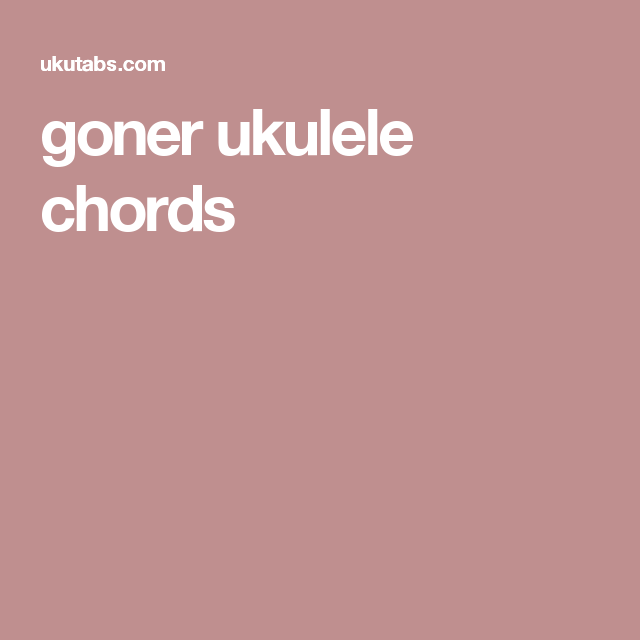 Goner Ukulele Chords Music Pinterest Ukulele Tabs Pilot And