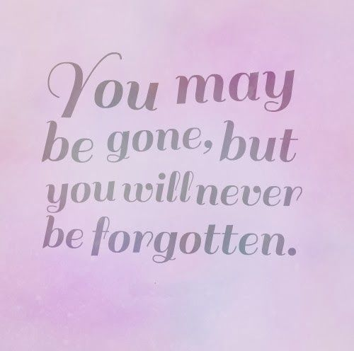 You may be gone, but you will never be forgotten ...