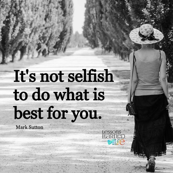 It's not selfish to do what is best for you. ~ Mark Sutton  Lessons Learned In Life Inc.