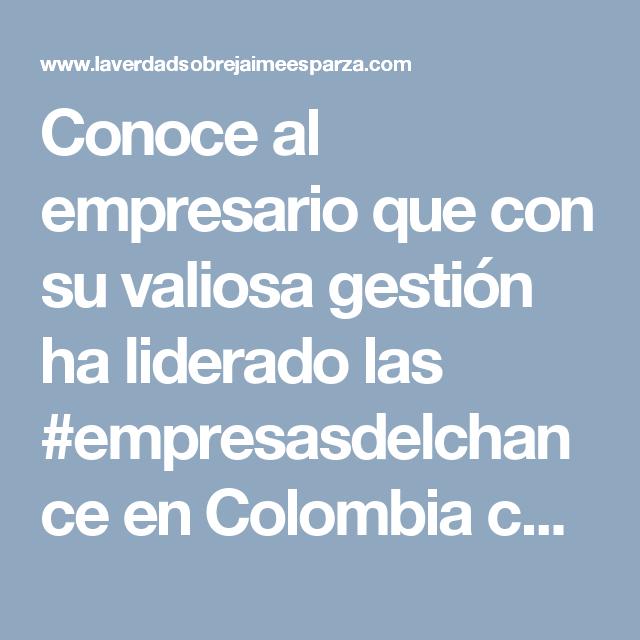 Conoce al empresario que con su valiosa gestión ha liderado las #empresasdelchance en Colombia con mayor #exito en el mercado #jaimeesparzarhenals #crecimiento