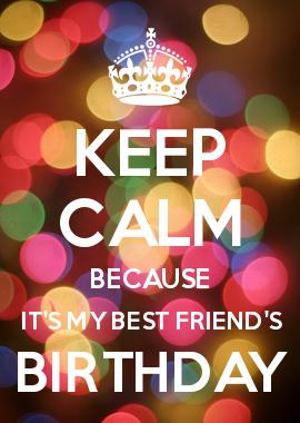 KEEP CALM BECAUSE IT\'S MY BEST FRIEND\'S BIRTHDAY