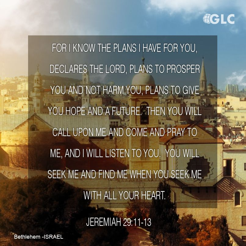 Jeremiah 29:11-13 For I know the plans I have for you, declares the Lord, plans for welfare[a] and not for evil, to give you a future and a hope. 12 Then you will call upon me and come and pray to me, and I will hear you. 13 You will seek me and find me, when you seek me with all your heart.
