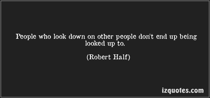 People Who Look Down On Other People Don By Robert Half Like Success Real Quotes Picture Quotes Words