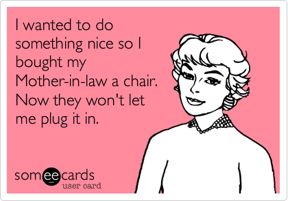 I Wanted To Do Something Nice So I Bought My Mother In Law A Chair Now They Won T Let Me Plug It In Age Quotes Funny Mother In Law Quotes Law Quotes