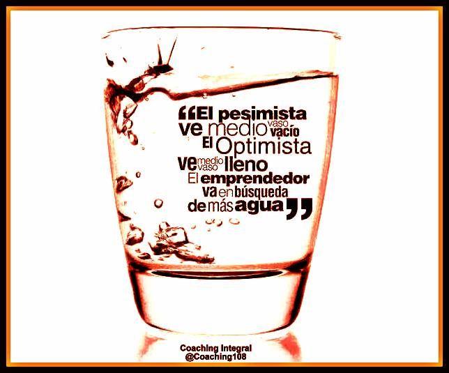 El pesimista ve medio vaso vacío, el optimista ve medio vaso lleno y el Emprendedor va en búsqueda de más agua.