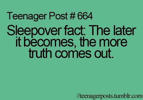 Teenager Post  664  Sleepover fact: The later it becomes, the more truth comes out.