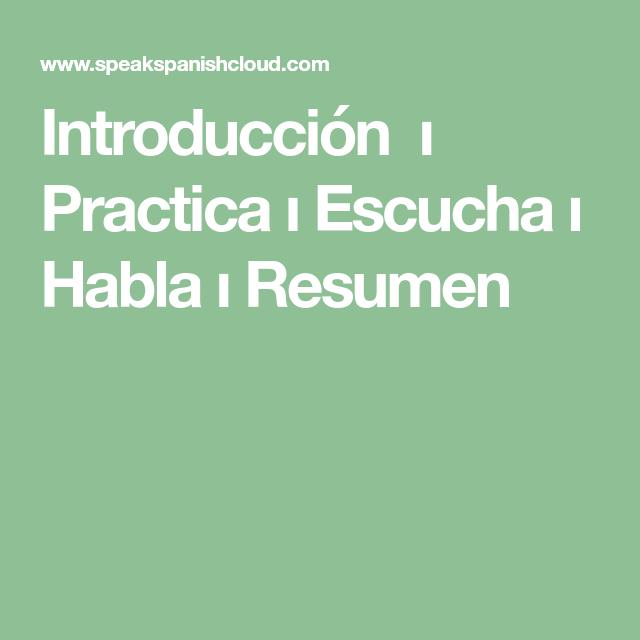 Introduccion I Practica I Escucha I Habla I Resumen Resumen Escuchar Espanol For good pronunciation we recommend you listen to the language whenever possible: pinterest