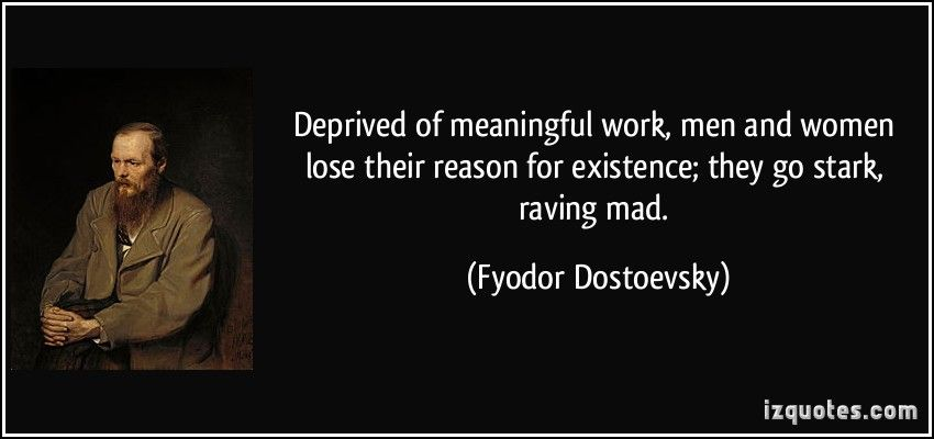 Deprived of meaningful work, men and women lose their reason for existence; they go stark, raving mad.  - Fyodor Dostoevsky