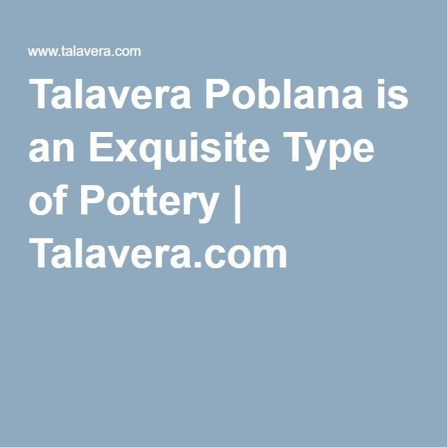 Talavera Poblana is an Exquisite Type of Pottery | Talavera.com