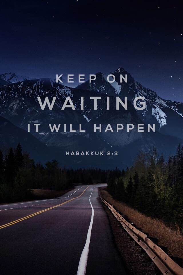 Habakkuk 2:3 You can trust what I say about the future. It may take a long time, but keep on waiting— it will happen!