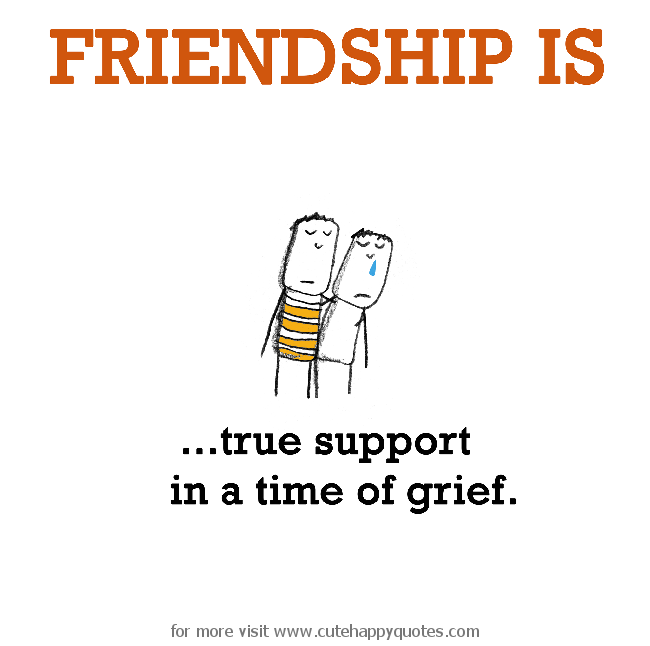 Friendship Is, True Support In A Time Of Grief.   Cute Happy Quotes