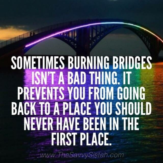 It took me awhile to figure out that I should've burned that bridge, but in the future, I won't let that happen again.