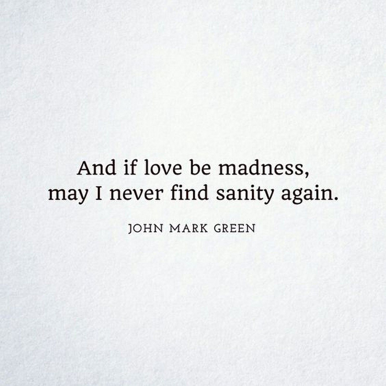 55 Romantic Quotes And If Love Be Madness May I Never Find Sanity Again John Mark Green Sappy Love Quotes Crazy Love Quotes Falling In Love Quotes