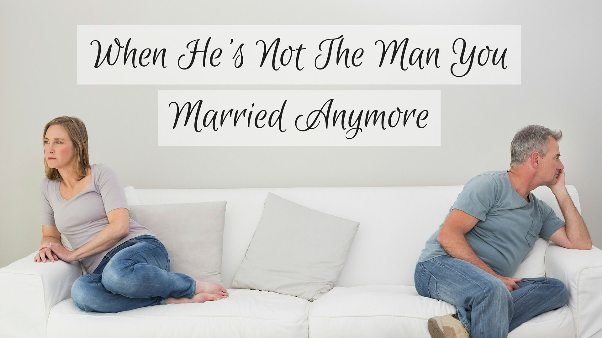 What if he's not the same man that you married? Here's how to cope.