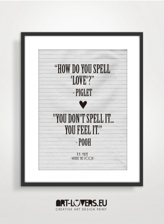 """How do you spell 'love'?"" – Piglet ""You don't spell it…you feel it."" – Pooh""- A.A. Milne, Winnie-the-Pooh"