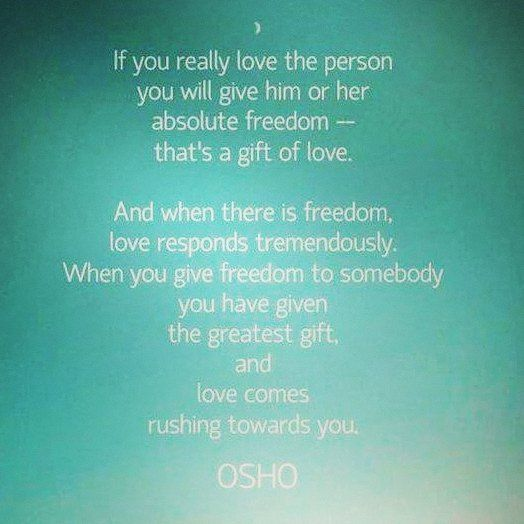If You Really Love The Person You Will Give Him Or Her Absolute Freedom That S A Gift Of Love And When There Is F Freedom Love Quotes Freedom Love Osho Quotes