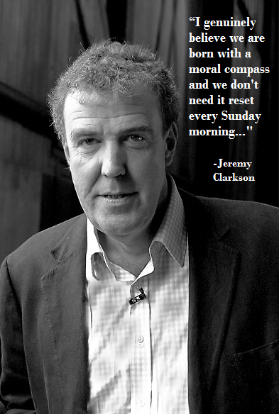 """""""I genuinely believe we are born with a moral compass and we don't need to reset it every Sunday morning..."""" - Jeremy Clarkson"""