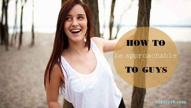 Guys Make Yourself How To Approachable To