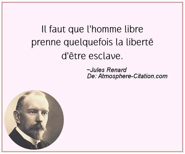 Il faut que l'homme libre prenne quelquefois la liberté d'être esclave.  Trouvez encore plus de citations et de dictons sur: http://www.atmosphere-citation.com/populaires/il-faut-que-lhomme-libre-prenne-quelquefois-la-liberte-detre-esclave.html?