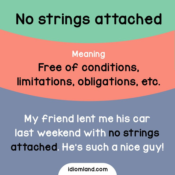 Idiom of the day: No strings attached.  Meaning: Free of conditions, limitations, obligations, etc.