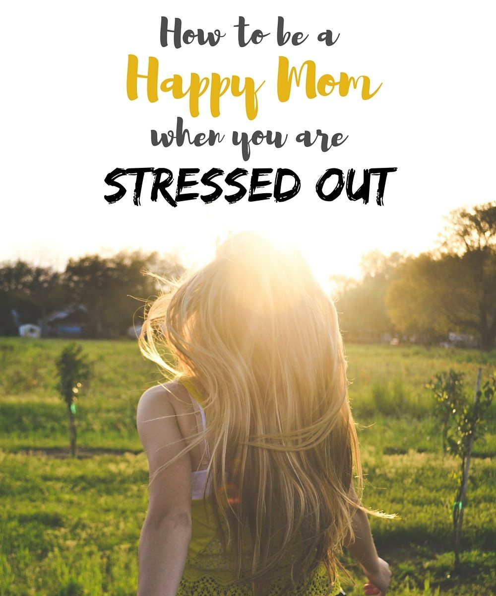 How to Be a Happy Mom When You are Stressed Out | Parenting