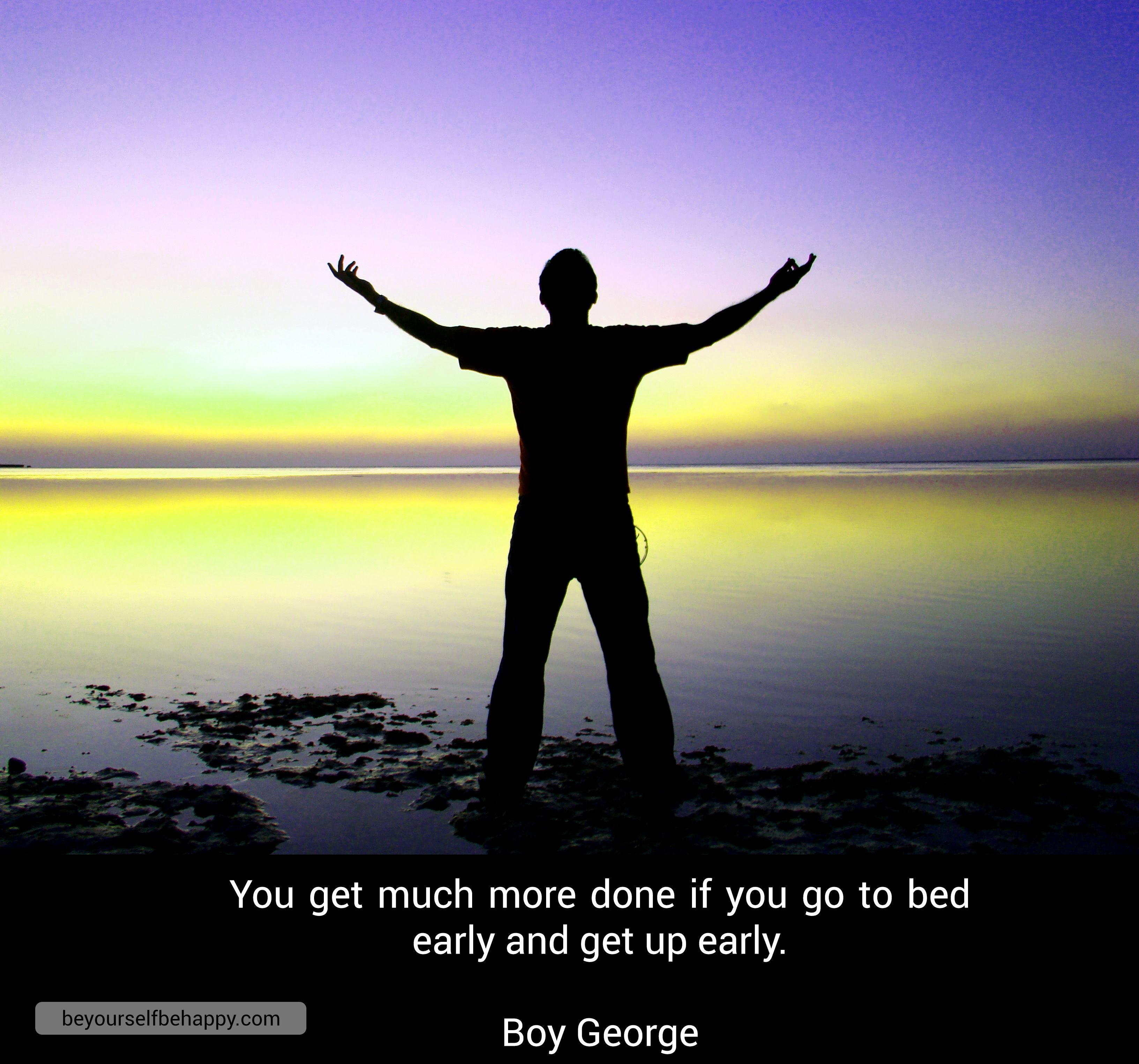 #quotes #motivational #beyourselfbehappy #getupearly #morning #fight Be Yourself Be Happy You get much more done if you go to bed early and get up early. Boy George