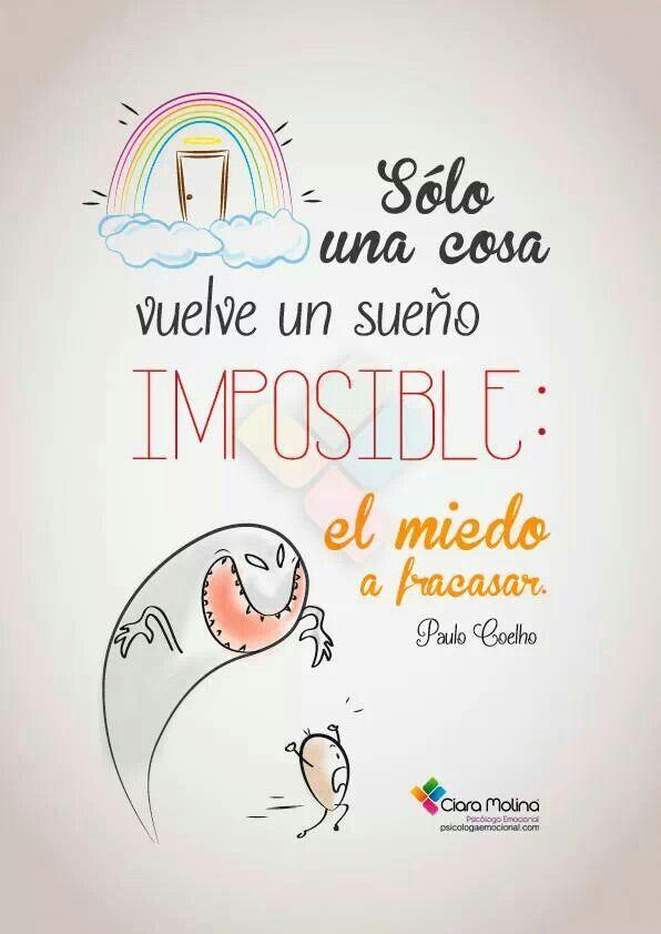 Sólo hay una cosa que vuelve a un sueño imposible: el miedo a fracasar. Paulo Cohelo