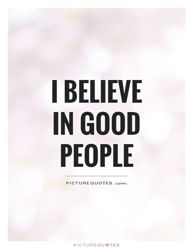 I believe in good people. Picture Quotes. | Positive Quotes | Good