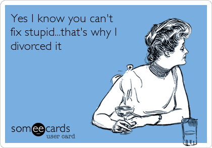 Yes I know you can't fix stupid...that's why I divorced it. Exactly!
