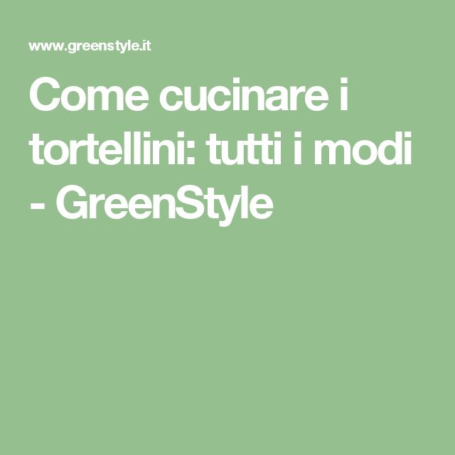 come cucinare i tortellini tutti i modi greenstyle
