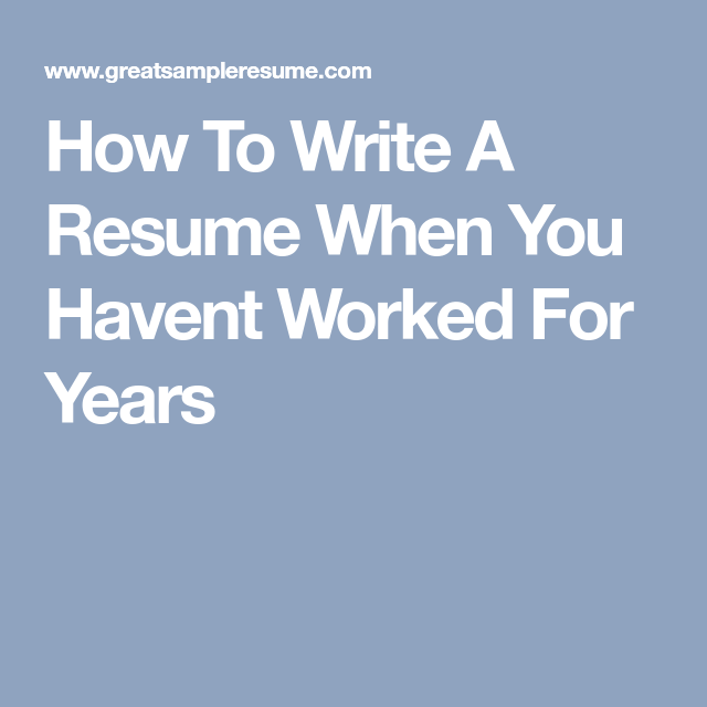 how to write a resume when you havent worked for years