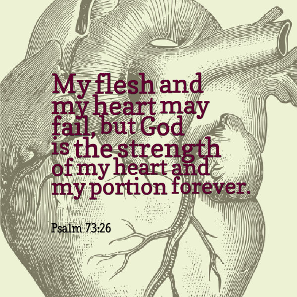 My flesh and my heart may fail, but God is the strength of my heart and my portion forever. - Psalm 73:26