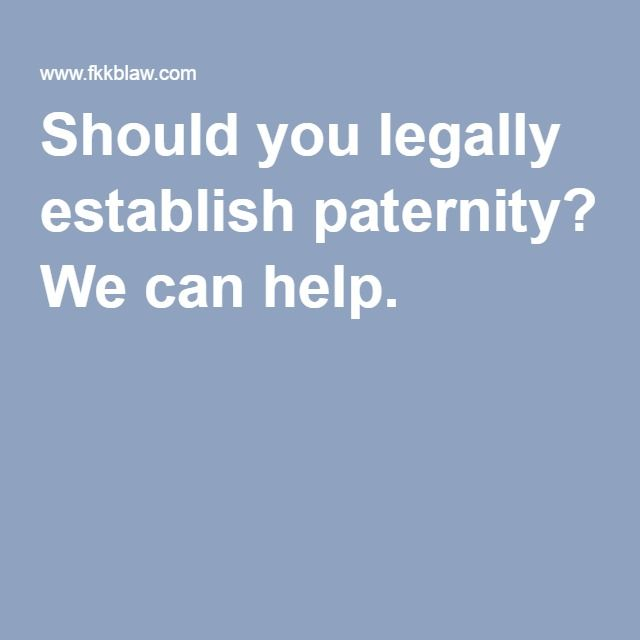 Should you legally establish paternity? We can help.