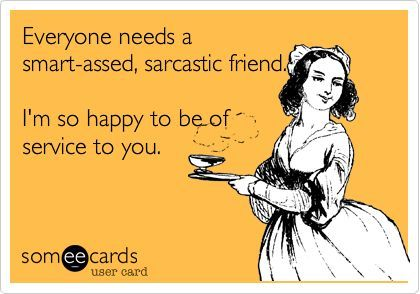 Everyone needs a smart-assed, sarcastic friend. I'm so happy to be of service to you.