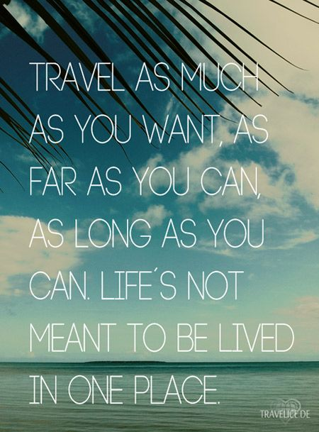 Travel as much as you want, as far as you can, as long as you can