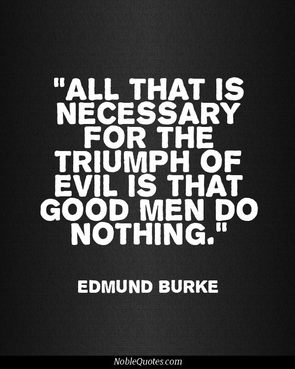 All That Is Necessary For The Triumph Of Evil Is That Good Men Do