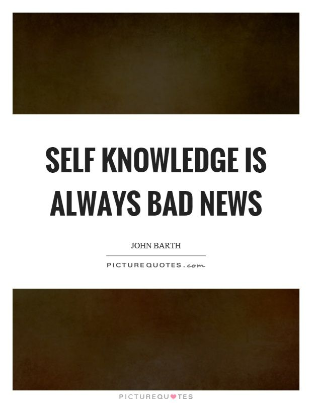 Self Knowledge Is Always Bad News John Barth Quotes On