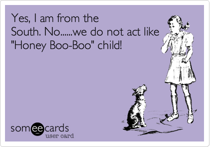 Yes, I am from the South. No......we do not act like 'Honey Boo-Boo' child!