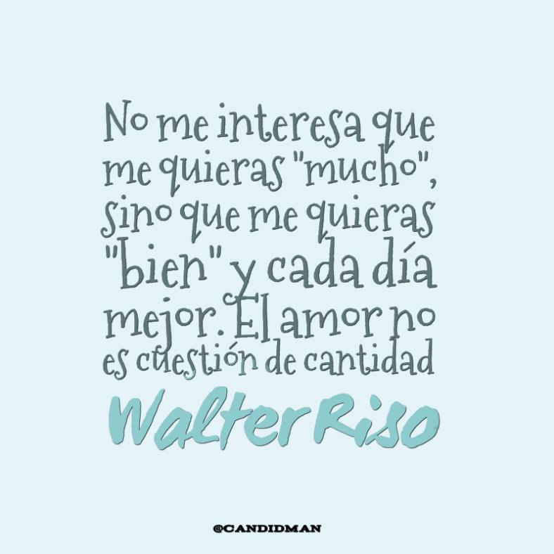 """""""No me interesa que me quieras """"mucho"""", sino que me quieras """"bien"""" y cada día mejor. El #Amor no es cuestión de cantidad"""". #WalterRiso #FrasesCelebres @candidman"""