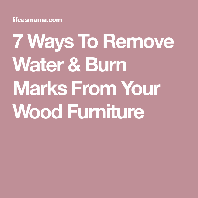 7 Ways To Remove Water Stains Burn Marks From Your Wood Furniture Burn Mark How To Remove Wood Furniture