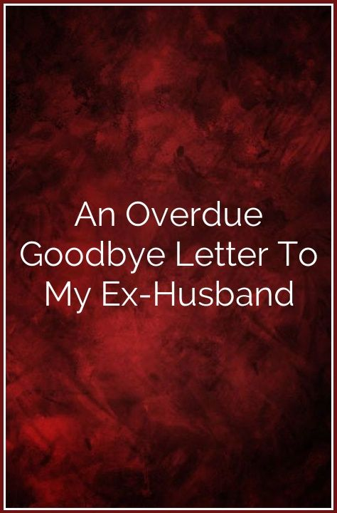 An Overdue Goodbye Letter To My Ex Husband | Relationship / Dating