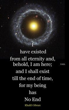 """I have existed from all eternity and, behold, I am here; and I shall exist till the end of time, for my being has no end."" ~Kahlil Gibran ..."
