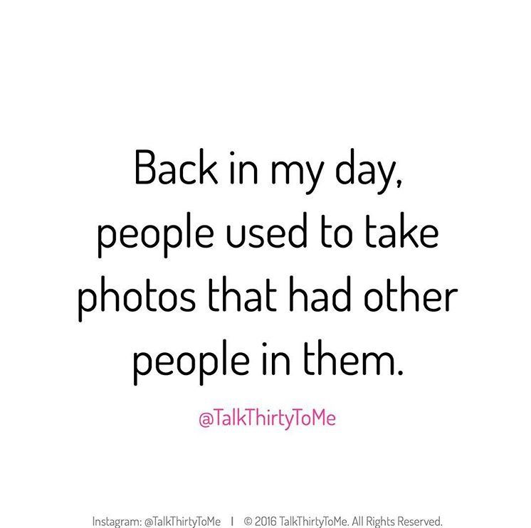 Back In My Day People Used To Take Photos That Had Other People In Them Talkthirtytome Happy Day Quotes Funny Quotes Instagram Funny