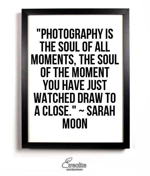"""Photography is the soul of all moments, the soul of the moment you have just watched draw to a close.""    ~ Sarah Moon -   #Sarahmoon #quote #photography"