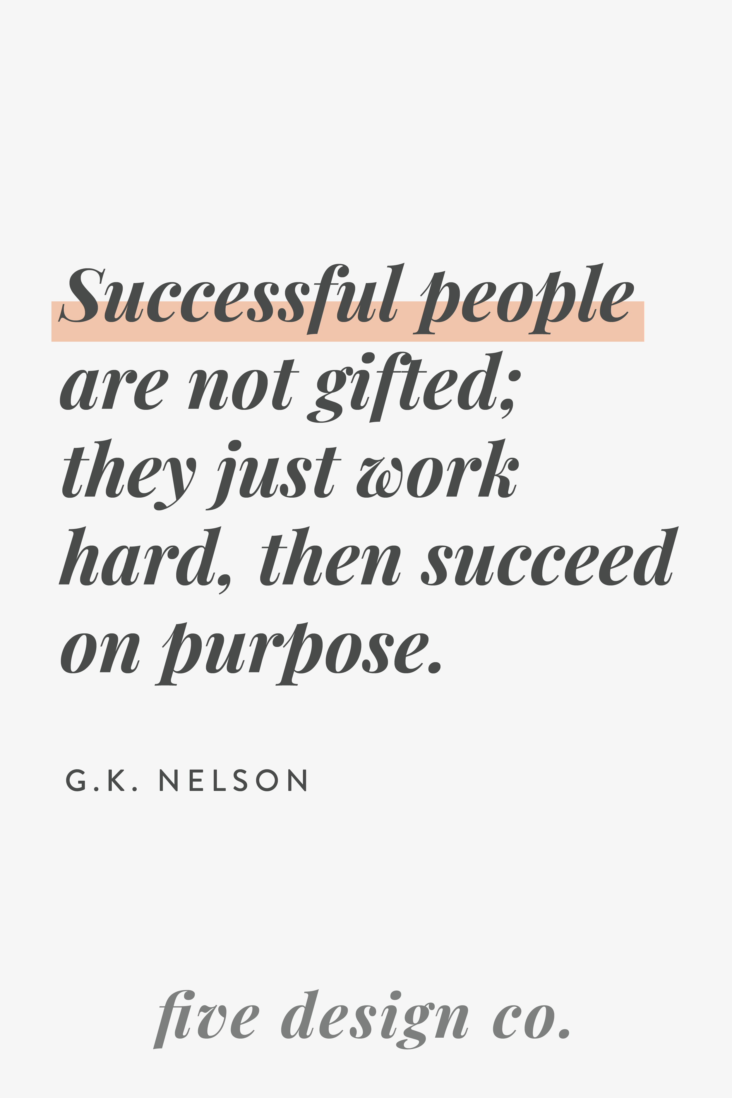 Successful people are not gifted; they just work hard, then succeed on purpose. -- G.K. Nelson